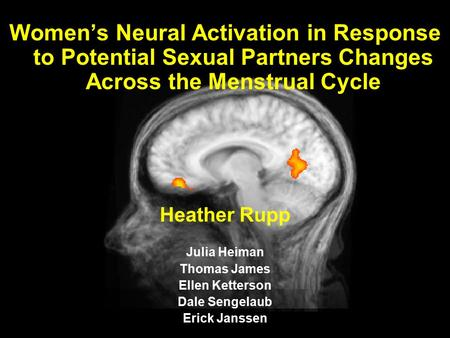 1 Women's Neural Activation in Response to Potential Sexual Partners Changes Across the Menstrual Cycle Heather Rupp Julia Heiman Thomas James Ellen Ketterson.