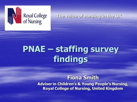 PNAE – staffing survey findings Fiona Smith Adviser in Children's & Young People's Nursing, Royal College of Nursing, United Kingdom The voice of nursing.