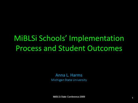 MiBLSi Schools' Implementation Process and Student Outcomes Anna L. Harms Michigan State University MiBLSi State Conference 2009 1.