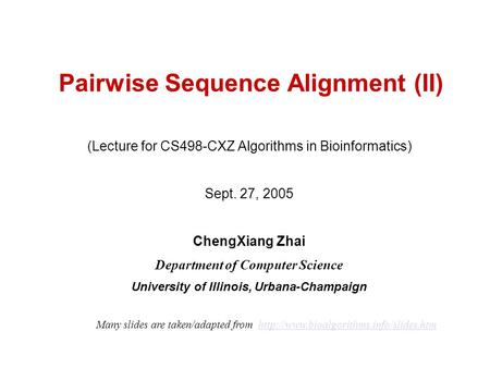 Pairwise Sequence Alignment (II) (Lecture for CS498-CXZ Algorithms in Bioinformatics) Sept. 27, 2005 ChengXiang Zhai Department of Computer Science University.
