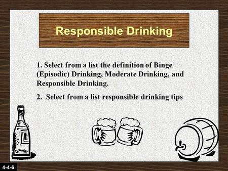 4-4-6 1. Select from a list the definition of Binge (Episodic) Drinking, Moderate Drinking, and Responsible Drinking. 2. Select from a list responsible.