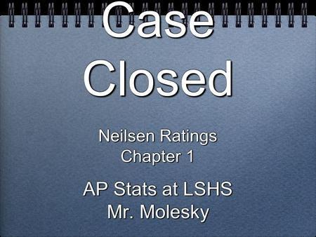 Case Closed Neilsen Ratings Chapter 1 AP Stats at LSHS Mr. Molesky Neilsen Ratings Chapter 1 AP Stats at LSHS Mr. Molesky.