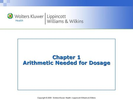 Copyright © 2009 Wolters Kluwer Health | Lippincott Williams & Wilkins Chapter 1 Arithmetic Needed for Dosage.