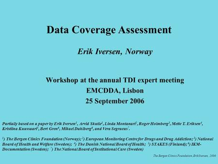 Erik Iversen, Norway Workshop at the annual TDI expert meeting EMCDDA, Lisbon 25 September 2006 Data Coverage Assessment The Bergen Clinics Foundation,