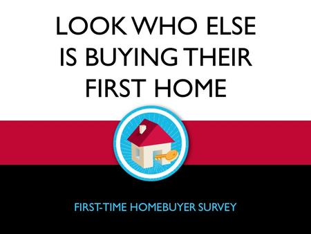 LOOK WHO ELSE IS BUYING THEIR FIRST HOME FIRST-TIME HOMEBUYER SURVEY.