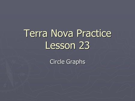 Terra Nova Practice Lesson 23 Circle Graphs. Problem 1 ► Suppose you are constructing a circle graph. ► How many degrees represent the whole? ► A 90 