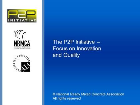 The P2P Initiative – Focus on Innovation and Quality © National Ready Mixed Concrete Association All rights reserved.