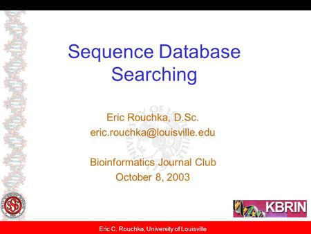 Eric C. Rouchka, University of Louisville Sequence Database Searching Eric Rouchka, D.Sc. Bioinformatics Journal Club October.