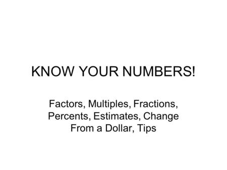 KNOW YOUR NUMBERS! Factors, Multiples, Fractions, Percents, Estimates, Change From a Dollar, Tips.