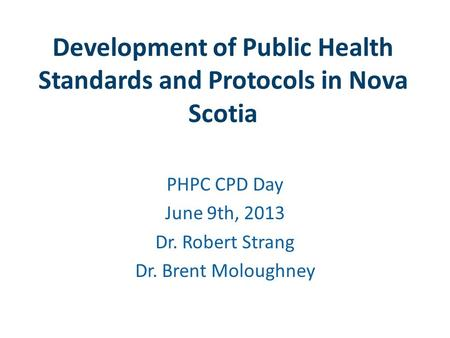 Development of Public Health Standards and Protocols in Nova Scotia PHPC CPD Day June 9th, 2013 Dr. Robert Strang Dr. Brent Moloughney.
