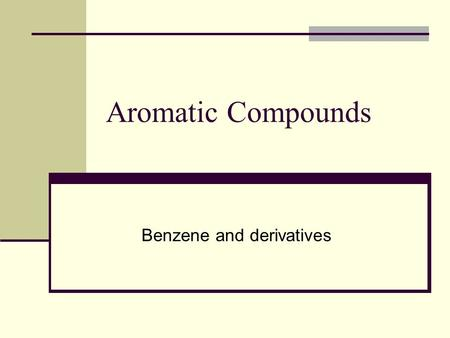 Aromatic Compounds Benzene and derivatives. Aromatic compounds Originally named for smell Aliphatic/aromatic compounds are called arenes; called aryl.