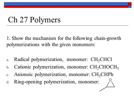 Ch 27 Polymers 1. Show the mechanism for the following chain-growth polymerizations with the given monomers: Radical polymerization, monomer: CH2CHCl.