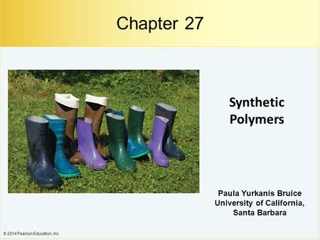 © 2014 Pearson Education, Inc. Synthetic Polymers Paula Yurkanis Bruice University of California, Santa Barbara Chapter 27.