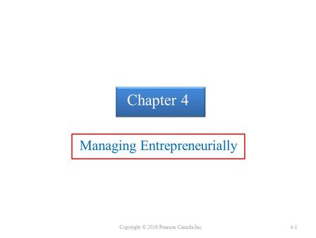 Chapter 4 Managing Entrepreneurially Copyright © 2016 Pearson Canada Inc.4-1.