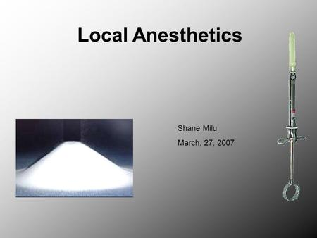 Local Anesthetics Shane Milu March, 27, 2007. Local Anesthetic A drug that reversibly inhibits the propagation of signals along nerve pathways in a specific.