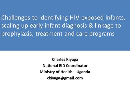 Challenges to identifying HIV-exposed infants, scaling up early infant diagnosis & linkage to prophylaxis, treatment and care programs Charles Kiyaga National.