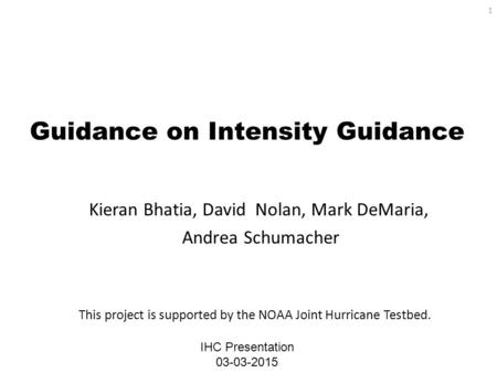 Guidance on Intensity Guidance Kieran Bhatia, David Nolan, Mark DeMaria, Andrea Schumacher IHC Presentation 03-03-2015 This project is supported by the.