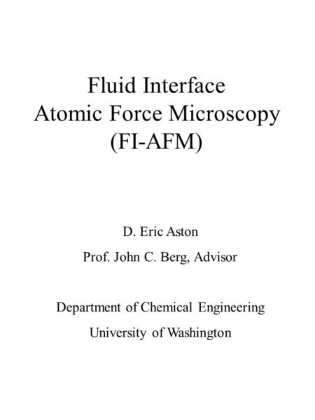 Fluid Interface Atomic Force Microscopy (FI-AFM) D. Eric Aston Prof. John C. Berg, Advisor Department of Chemical Engineering University of Washington.