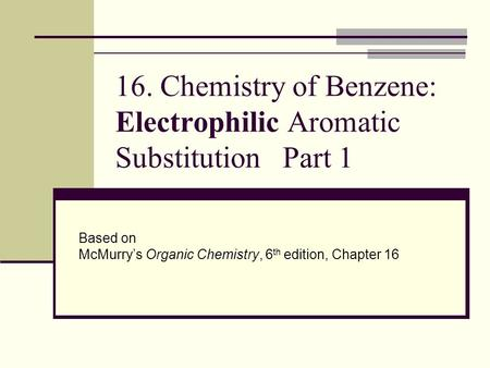16. Chemistry of Benzene: Electrophilic Aromatic Substitution Part 1 Based on McMurry's Organic Chemistry, 6 th edition, Chapter 16.