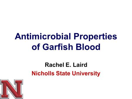 Antimicrobial Properties of Garfish Blood Rachel E. Laird Nicholls State University.