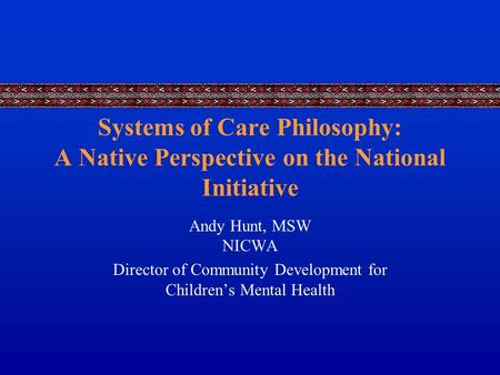 Systems of Care Philosophy: A Native Perspective on the National Initiative Andy Hunt, MSW NICWA Director of Community Development for Children's Mental.