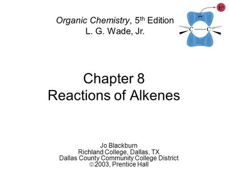Chapter 8 Reactions of Alkenes Jo Blackburn Richland College, Dallas, TX Dallas County Community College District  2003,  Prentice Hall Organic Chemistry,