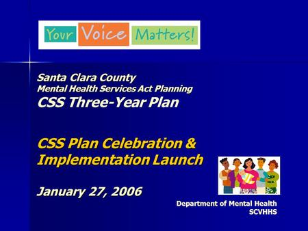 Santa Clara County Mental Health Services Act Planning CSS Plan Celebration & Implementation Launch January 27, 2006 Santa Clara County Mental Health Services.