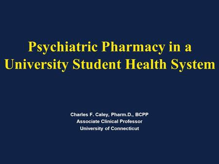 Psychiatric Pharmacy in a University Student Health System Charles F. Caley, Pharm.D., BCPP Associate Clinical Professor University of Connecticut.