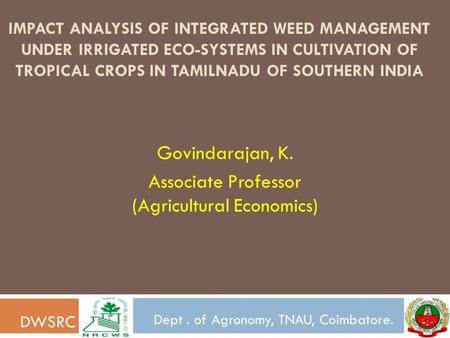 IMPACT ANALYSIS OF INTEGRATED WEED MANAGEMENT UNDER IRRIGATED ECO-SYSTEMS IN CULTIVATION OF TROPICAL CROPS IN TAMILNADU OF SOUTHERN INDIA Govindarajan,