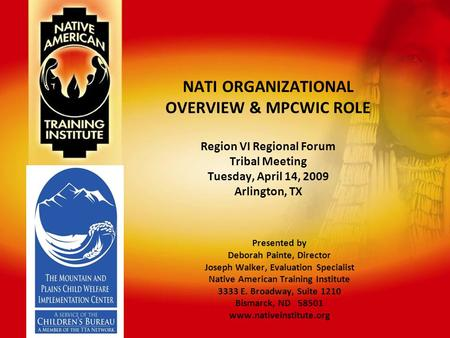 NATI ORGANIZATIONAL OVERVIEW & MPCWIC ROLE Region VI Regional Forum Tribal Meeting Tuesday, April 14, 2009 Arlington, TX Presented by Deborah Painte, Director.