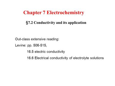 Chapter 7 Electrochemistry § 7.2 Conductivity and its application Out-class extensive reading: Levine: pp. 506-515, 16.5 electric conductivity 16.6 Electrical.