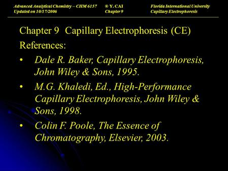 Advanced Analytical Chemistry – CHM 6157® Y. CAIFlorida International University Updated on 10/17/2006Chapter 9Capillary Electrophoresis Chapter 9Capillary.
