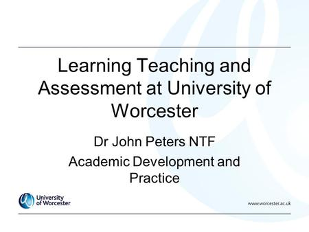 Learning Teaching and Assessment at University of Worcester Dr John Peters NTF Academic Development and Practice.