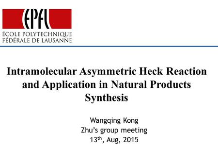 Wangqing Kong Zhu's group meeting 13 th, Aug, 2015 Intramolecular Asymmetric Heck Reaction and Application in Natural Products Synthesis.