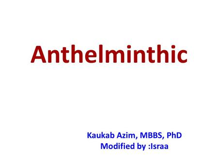 Anthelminthic Kaukab Azim, MBBS, PhD Modified by :Israa.