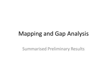 Mapping and Gap Analysis Summarised Preliminary Results.