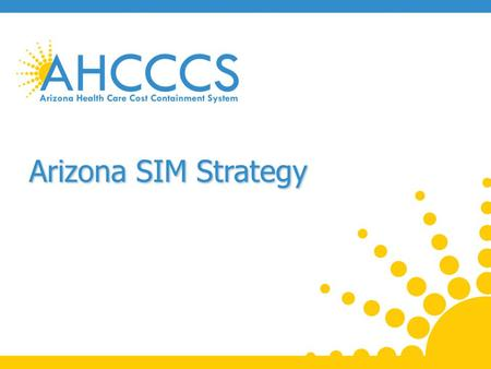 Arizona SIM Strategy. SIM Overview CMS established State Innovation Model (SIM) Initiative for multi-payer efforts around payment reform and health system.