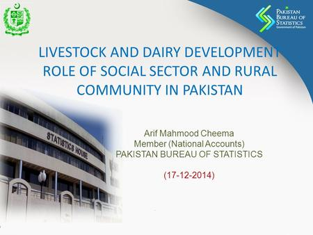LIVESTOCK AND DAIRY DEVELOPMENT ROLE OF SOCIAL SECTOR AND RURAL COMMUNITY IN PAKISTAN Arif Mahmood Cheema Member (National Accounts) PAKISTAN BUREAU OF.