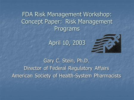 FDA Risk Management Workshop: Concept Paper: Risk Management Programs April 10, 2003 Gary C. Stein, Ph.D. Director of Federal Regulatory Affairs American.