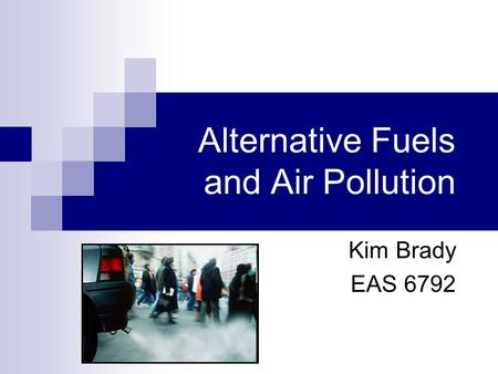 Alternative Fuels and Air Pollution Kim Brady EAS 6792.