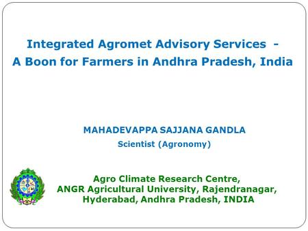 Integrated Agromet Advisory Services - A Boon for Farmers in Andhra Pradesh, India MAHADEVAPPA SAJJANA GANDLA Scientist (Agronomy) Agro Climate Research.