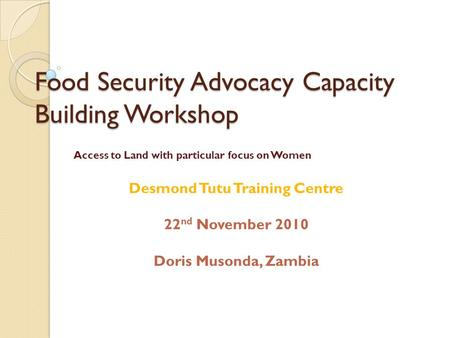 Food Security Advocacy Capacity Building Workshop Access to Land with particular focus on Women Desmond Tutu Training Centre 22 nd November 2010 Doris.
