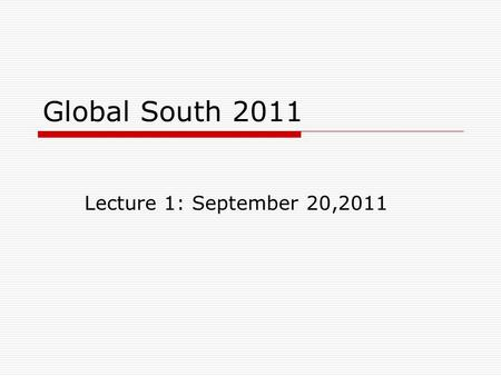 Global South 2011 Lecture 1: September 20,2011. Questions for you  Did you wonder why we start with hunger? Why the 'lens of hunger'?  What did you.