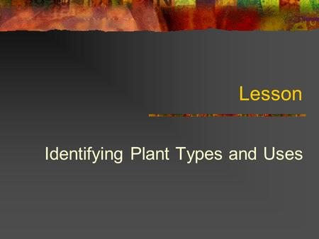 Lesson Identifying Plant Types and Uses. Student Learning Objectives Describe plant science and its three major areas. Identify common field crops and.