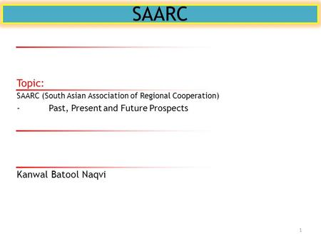 SAARC Topic: SAARC (South Asian Association of <strong>Regional</strong> Cooperation) -Past, Present and Future Prospects Kanwal Batool Naqvi 1.