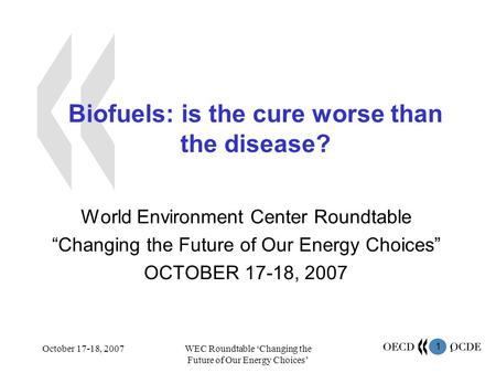 1 October 17-18, 2007WEC Roundtable 'Changing the Future of Our Energy Choices' 1 Biofuels: is the cure worse than the disease? World Environment Center.