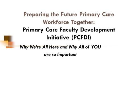 Preparing the Future Primary Care Workforce Together: Primary Care Faculty Development Initiative (PCFDI) Why We're All Here and Why All of YOU are so.