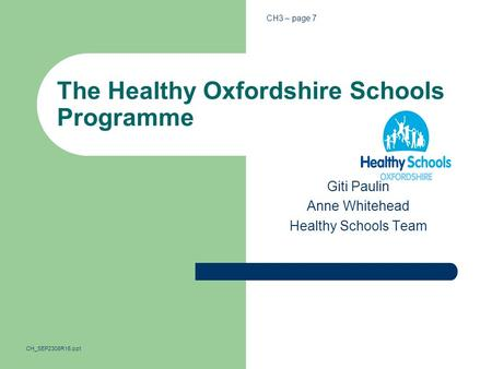 The Healthy Oxfordshire Schools Programme Giti Paulin Anne Whitehead Healthy Schools Team CH3 – page 7 CH_SEP2308R15.ppt.