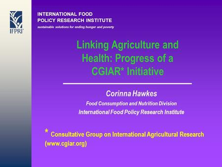 INTERNATIONAL FOOD POLICY RESEARCH INSTITUTE sustainable solutions for ending hunger and poverty Linking Agriculture and Health: Progress of a CGIAR* Initiative.
