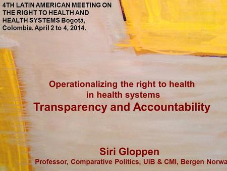 Operationalizing the right to health in health systems Transparency and Accountability Siri Gloppen Professor, Comparative Politics, UiB & CMI, Bergen.